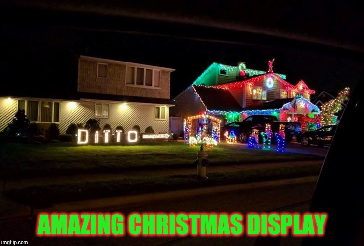 One up your neighbors this Christmas | AMAZING CHRISTMAS DISPLAY | image tagged in christmas display,christmas,lights,pipe_picasso | made w/ Imgflip meme maker