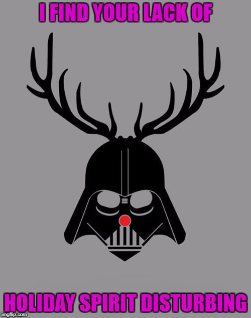 It's that time of the year to spread Joy and Happiness!!!  | I FIND YOUR LACK OF HOLIDAY SPIRIT DISTURBING | image tagged in darth vader reindeer,memes,christmas,funny,star wars,holiday spirit | made w/ Imgflip meme maker