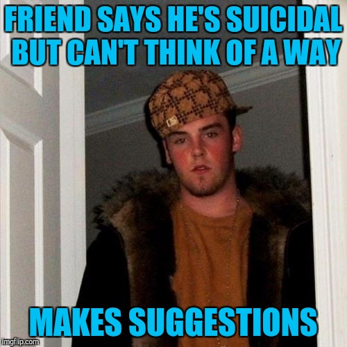 FRIEND SAYS HE'S SUICIDAL BUT CAN'T THINK OF A WAY MAKES SUGGESTIONS | made w/ Imgflip meme maker