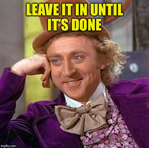 Creepy Condescending Wonka Meme | LEAVE IT IN UNTIL IT'S DONE | image tagged in memes,creepy condescending wonka | made w/ Imgflip meme maker