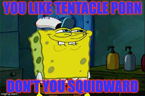 Dont You Squidward Meme | YOU LIKE TENTACLE PORN DON'T YOU SQUIDWARD | image tagged in memes,dont you squidward | made w/ Imgflip meme maker