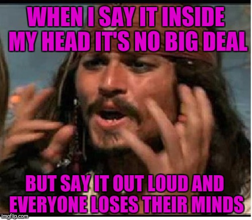 WHEN I SAY IT INSIDE MY HEAD IT'S NO BIG DEAL BUT SAY IT OUT LOUD AND EVERYONE LOSES THEIR MINDS | made w/ Imgflip meme maker