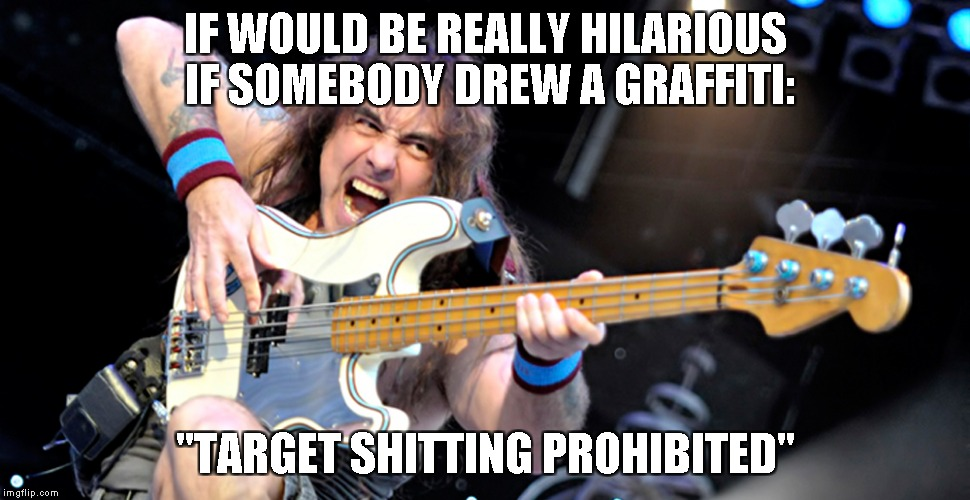 "IF WOULD BE REALLY HILARIOUS IF SOMEBODY DREW A GRAFFITI: ""TARGET SHITTING PROHIBITED"" 
