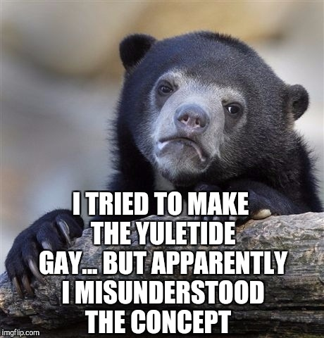Make the Yuletide gay!  | I TRIED TO MAKE THE YULETIDE GAY... BUT APPARENTLY I MISUNDERSTOOD THE CONCEPT | image tagged in memes,confession bear,jbmemegeek,christmas,christmas memes,yultide | made w/ Imgflip meme maker