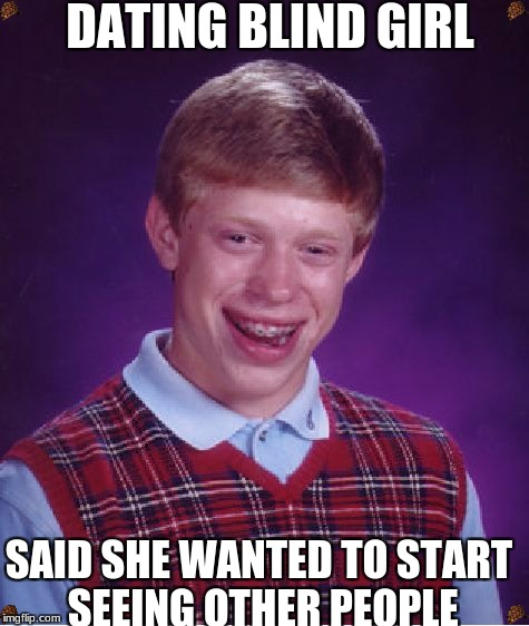 Bad Luck Brian Meme | DATING BLIND GIRL SAID SHE WANTED TO START SEEING OTHER PEOPLE | image tagged in memes,bad luck brian,scumbag | made w/ Imgflip meme maker