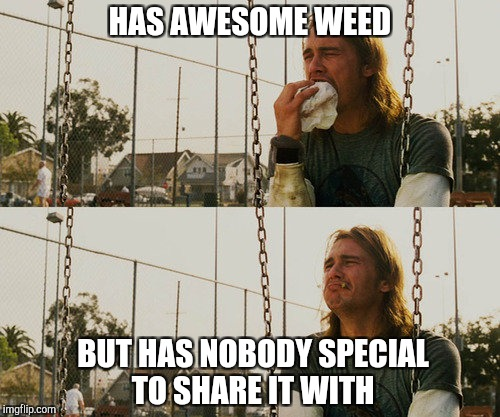First World Stoner Problems Meme | HAS AWESOME WEED BUT HAS NOBODY SPECIAL TO SHARE IT WITH | image tagged in memes,first world stoner problems | made w/ Imgflip meme maker