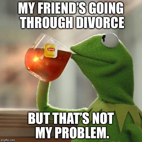 But Thats None Of My Business Meme | MY FRIEND'S GOING THROUGH DIVORCE BUT THAT'S NOT MY PROBLEM. | image tagged in memes,but thats none of my business,kermit the frog | made w/ Imgflip meme maker