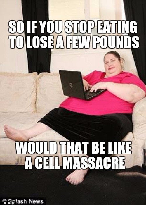 SO IF YOU STOP EATING TO LOSE A FEW POUNDS WOULD THAT BE LIKE A CELL MASSACRE | made w/ Imgflip meme maker