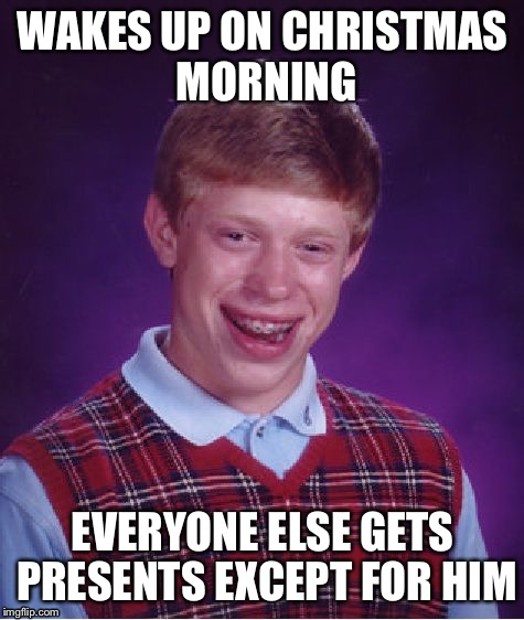 Gets no Christmas ;-; | WAKES UP ON CHRISTMAS MORNING EVERYONE ELSE GETS PRESENTS EXCEPT FOR HIM | image tagged in memes,bad luck brian | made w/ Imgflip meme maker