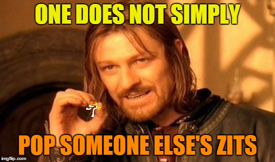 One Does Not Pimply | ONE DOES NOT SIMPLY POP SOMEONE ELSE'S ZITS | image tagged in memes,one does not simply,zits,pimples,acne,skin | made w/ Imgflip meme maker