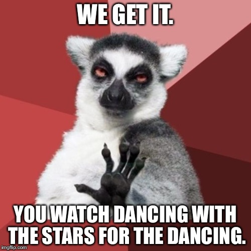Dancing With The Stars | WE GET IT. YOU WATCH DANCING WITH THE STARS FOR THE DANCING. | image tagged in memes,chill out lemur,dancing with the stars,tv humor,costumes,celebrities | made w/ Imgflip meme maker