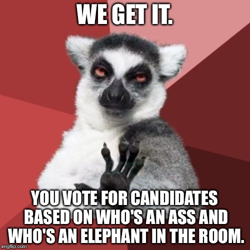 Jackasses and Elephants in The Room | WE GET IT. YOU VOTE FOR CANDIDATES BASED ON WHO'S AN ASS AND WHO'S AN ELEPHANT IN THE ROOM. | image tagged in memes,chill out lemur,jackass,elephant,politicians suck,vote | made w/ Imgflip meme maker