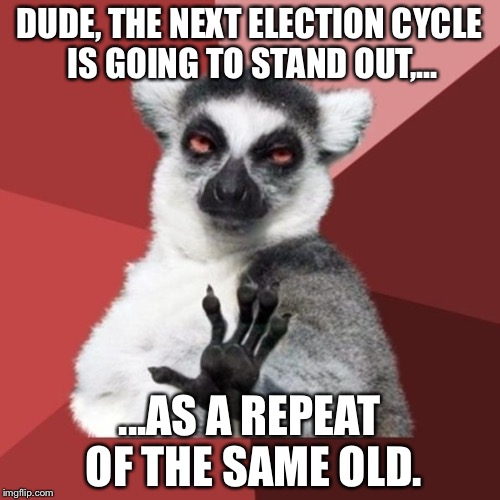 Elections are the same old crap | DUDE, THE NEXT ELECTION CYCLE IS GOING TO STAND OUT,... ...AS A REPEAT OF THE SAME OLD. | image tagged in memes,chill out lemur,presidential election,congress,repeat,recycle | made w/ Imgflip meme maker