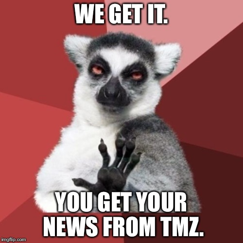 TMZ blah blah | WE GET IT. YOU GET YOUR NEWS FROM TMZ. | image tagged in memes,chill out lemur,tmz,fake news,reality tv,celebrities | made w/ Imgflip meme maker