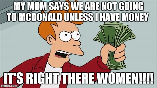 Shut Up And Take My Money Fry | MY MOM SAYS WE ARE NOT GOING TO MCDONALD UNLESS I HAVE MONEY IT'S RIGHT THERE WOMEN!!!! | image tagged in memes,shut up and take my money fry | made w/ Imgflip meme maker