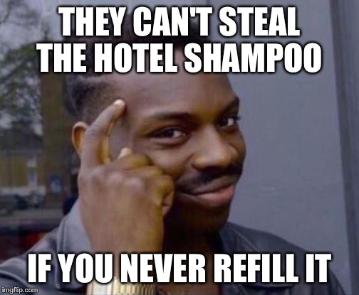 At least that's how my hotel thinks | THEY CAN'T STEAL THE HOTEL SHAMPOO IF YOU NEVER REFILL IT | image tagged in smart guy,hotel,shampoo,funny memes,stealing | made w/ Imgflip meme maker