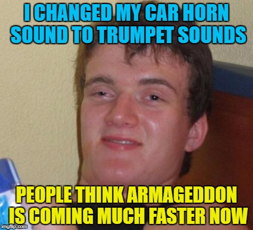 10 Guy gets high | I CHANGED MY CAR HORN SOUND TO TRUMPET SOUNDS PEOPLE THINK ARMAGEDDON IS COMING MUCH FASTER NOW | image tagged in memes,10 guy,funny memes,trumpets,armageddon,end times | made w/ Imgflip meme maker