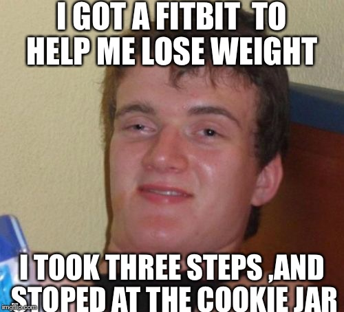 10 Guy Meme | I GOT A FITBIT  TO HELP ME LOSE WEIGHT I TOOK THREE STEPS ,AND STOPED AT THE COOKIE JAR | image tagged in memes,10 guy | made w/ Imgflip meme maker