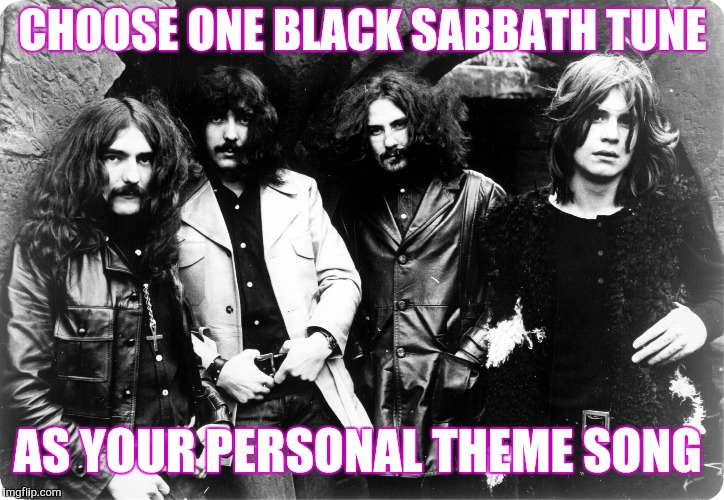 Black Sabbath | CHOOSE ONE BLACK SABBATH TUNE AS YOUR PERSONAL THEME SONG | image tagged in black sabbath | made w/ Imgflip meme maker