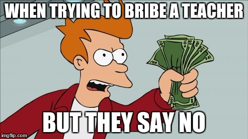 Shut Up And Take My Money Fry Meme | WHEN TRYING TO BRIBE A TEACHER BUT THEY SAY NO | image tagged in memes,shut up and take my money fry | made w/ Imgflip meme maker
