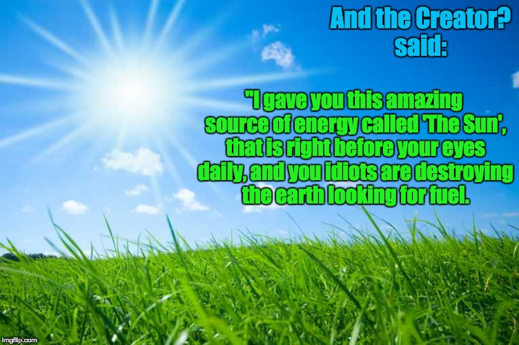 "Solar Energy | And the Creator? said: ""I gave you this amazing source of energy called 'The Sun', that is right before your eyes daily, and you idiots are  