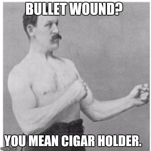 Overly Manly Man Meme | BULLET WOUND? YOU MEAN CIGAR HOLDER. | image tagged in memes,overly manly man | made w/ Imgflip meme maker