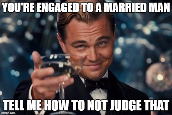 Leonardo Dicaprio Cheers Meme | YOU'RE ENGAGED TO A MARRIED MAN TELL ME HOW TO NOT JUDGE THAT | image tagged in memes,leonardo dicaprio cheers | made w/ Imgflip meme maker