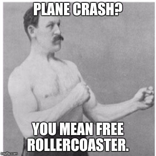 Overly Manly Man Meme | PLANE CRASH? YOU MEAN FREE ROLLERCOASTER. | image tagged in memes,overly manly man | made w/ Imgflip meme maker