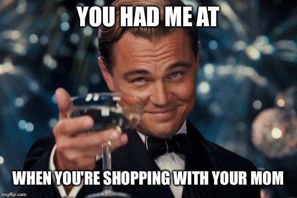 Leonardo Dicaprio Cheers Meme | YOU HAD ME AT WHEN YOU'RE SHOPPING WITH YOUR MOM | image tagged in memes,leonardo dicaprio cheers | made w/ Imgflip meme maker