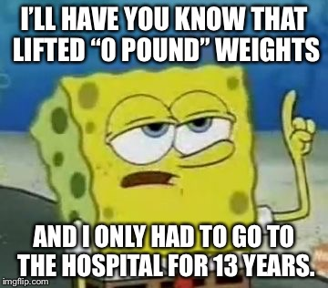 "Ill Have You Know Spongebob Meme | I'LL HAVE YOU KNOW THAT LIFTED ""0 POUND"" WEIGHTS AND I ONLY HAD TO GO TO THE HOSPITAL FOR 13 YEARS. 