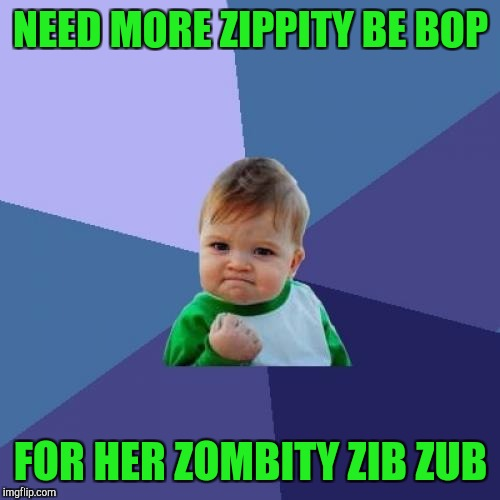 Success Kid Meme | NEED MORE ZIPPITY BE BOP FOR HER ZOMBITY ZIB ZUB | image tagged in memes,success kid | made w/ Imgflip meme maker