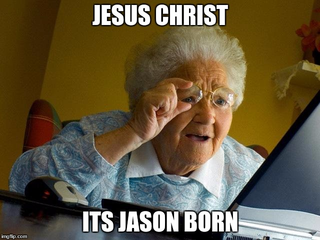 Grandma Finds The Internet Meme | JESUS CHRIST ITS JASON BORN | image tagged in memes,grandma finds the internet | made w/ Imgflip meme maker