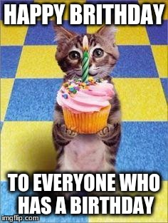 Happy Birthday Cat | HAPPY BRITHDAY TO EVERYONE WHO HAS A BIRTHDAY | image tagged in happy birthday cat | made w/ Imgflip meme maker