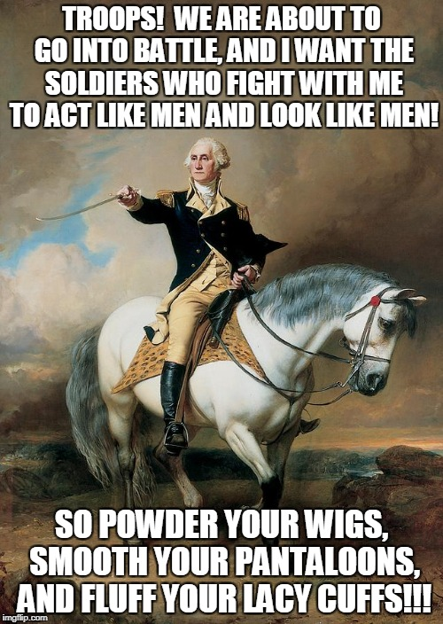 General Washington wants a finely turned army | TROOPS!  WE ARE ABOUT TO GO INTO BATTLE, AND I WANT THE SOLDIERS WHO FIGHT WITH ME TO ACT LIKE MEN AND LOOK LIKE MEN! SO POWDER YOUR WIGS, S | image tagged in memes,george washington,revolutionary war,fashion,american revolution,battle | made w/ Imgflip meme maker