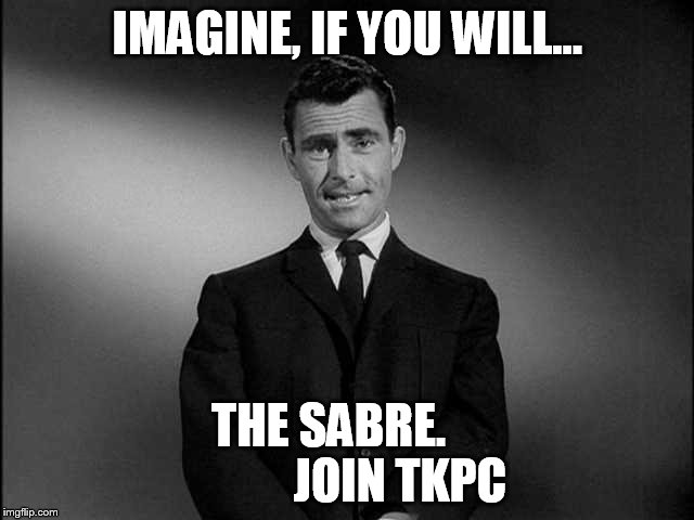 Imagine If You Will...... |  IMAGINE, IF YOU WILL... THE SABRE.               JOIN TKPC | image tagged in imagine if you will | made w/ Imgflip meme maker