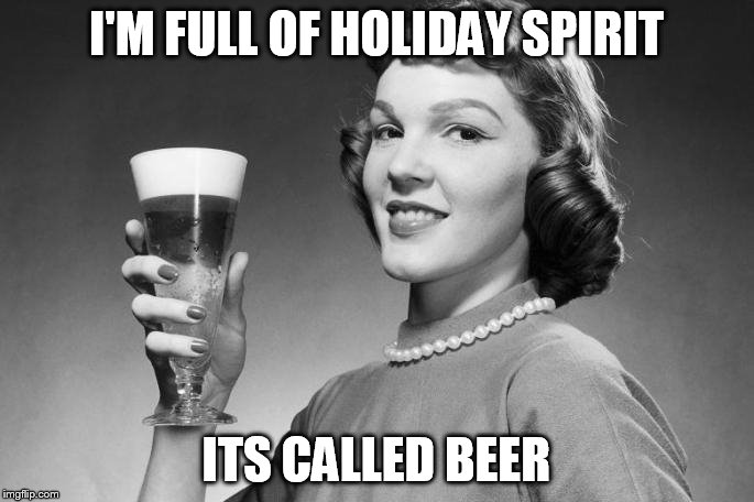 I'M FULL OF HOLIDAY SPIRIT ITS CALLED BEER | made w/ Imgflip meme maker