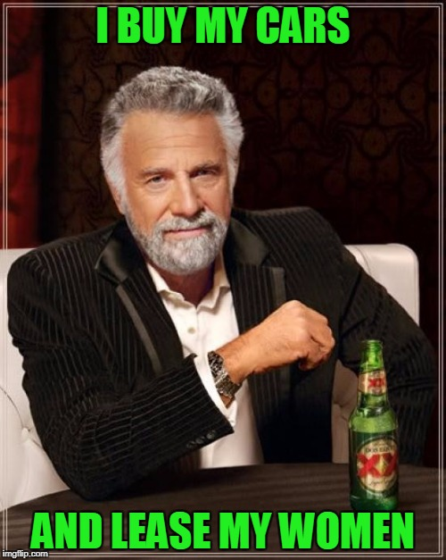 The Most Interesting Man In The World Meme | I BUY MY CARS AND LEASE MY WOMEN | image tagged in memes,the most interesting man in the world | made w/ Imgflip meme maker