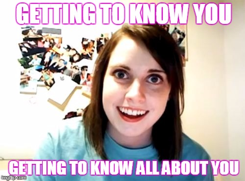 Before she'd follow him wherever he may go she sang these other songs | GETTING TO KNOW YOU GETTING TO KNOW ALL ABOUT YOU | image tagged in memes,overly attached girlfriend,songs | made w/ Imgflip meme maker