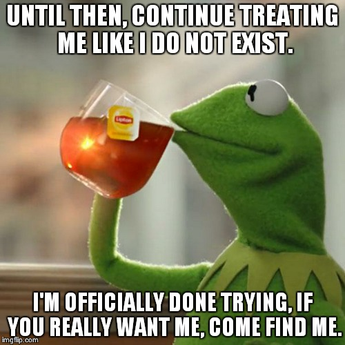 But Thats None Of My Business Meme | UNTIL THEN, CONTINUE TREATING ME LIKE I DO NOT EXIST. I'M OFFICIALLY DONE TRYING, IF YOU REALLY WANT ME, COME FIND ME. | image tagged in memes,but thats none of my business,kermit the frog | made w/ Imgflip meme maker