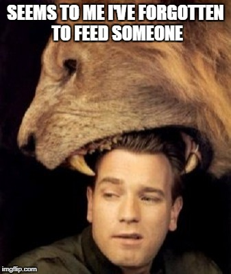 SEEMS TO ME I'VE FORGOTTEN TO FEED SOMEONE | made w/ Imgflip meme maker