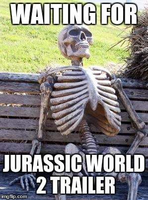 To All Jurassic Park-World Fans | WAITING FOR JURASSIC WORLD 2 TRAILER | image tagged in memes,waiting skeleton | made w/ Imgflip meme maker