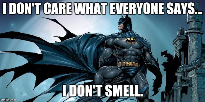 Jingle bells, Batman smells... | I DON'T CARE WHAT EVERYONE SAYS... I DON'T SMELL. | image tagged in batman,christmas,funny,grumpy,song,batman smells | made w/ Imgflip meme maker