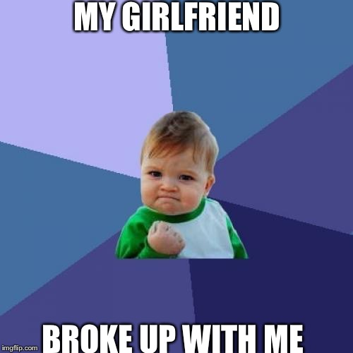 Success Kid Meme | MY GIRLFRIEND BROKE UP WITH ME | image tagged in memes,success kid | made w/ Imgflip meme maker