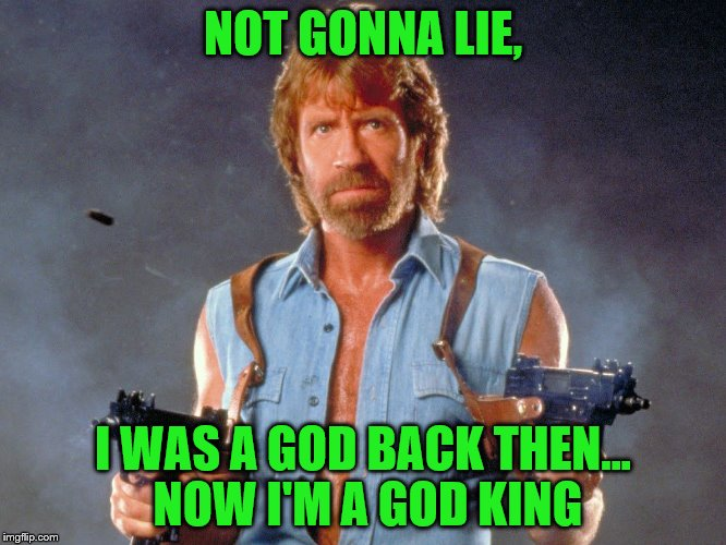 NOT GONNA LIE, I WAS A GOD BACK THEN... NOW I'M A GOD KING | made w/ Imgflip meme maker