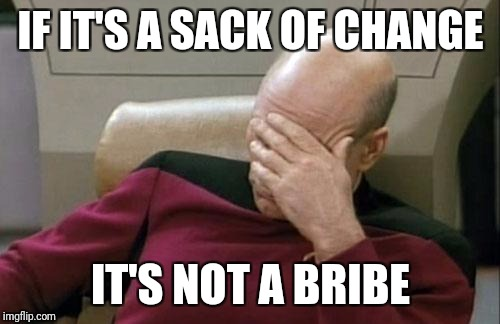Captain Picard Facepalm Meme | IF IT'S A SACK OF CHANGE IT'S NOT A BRIBE | image tagged in memes,captain picard facepalm | made w/ Imgflip meme maker