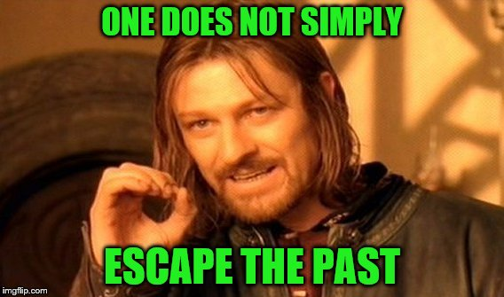 One Does Not Simply Meme | ONE DOES NOT SIMPLY ESCAPE THE PAST | image tagged in memes,one does not simply | made w/ Imgflip meme maker
