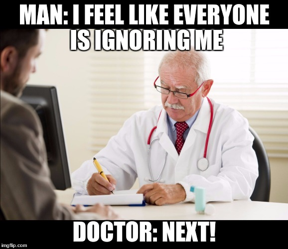 appointment  | MAN: I FEEL LIKE EVERYONE IS IGNORING ME DOCTOR: NEXT! | image tagged in doctor and patient,savage,meme,doctor,ignorance | made w/ Imgflip meme maker