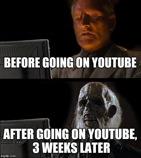 Ill Just Wait Here Meme | BEFORE GOING ON YOUTUBE AFTER GOING ON YOUTUBE, 3 WEEKS LATER | image tagged in memes,ill just wait here | made w/ Imgflip meme maker