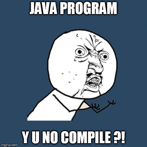 Developper usual problems  | JAVA PROGRAM Y U NO COMPILE ?! | image tagged in memes,y u no | made w/ Imgflip meme maker