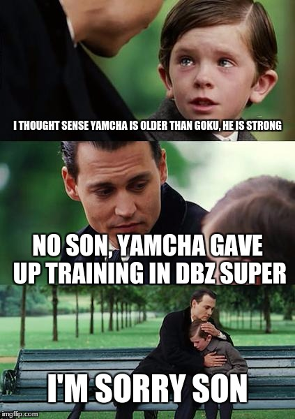 Why is yamcha so weak? | I THOUGHT SENSE YAMCHA IS OLDER THAN GOKU, HE IS STRONG NO SON, YAMCHA GAVE UP TRAINING IN DBZ SUPER I'M SORRY SON | image tagged in memes,finding neverland,dbz | made w/ Imgflip meme maker